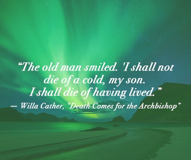 """""""The old man smiled. 'I shall not die of a cold, my son. I shall die of having lived."""" ― Willa Cather, Death Comes for the Archbishop"""