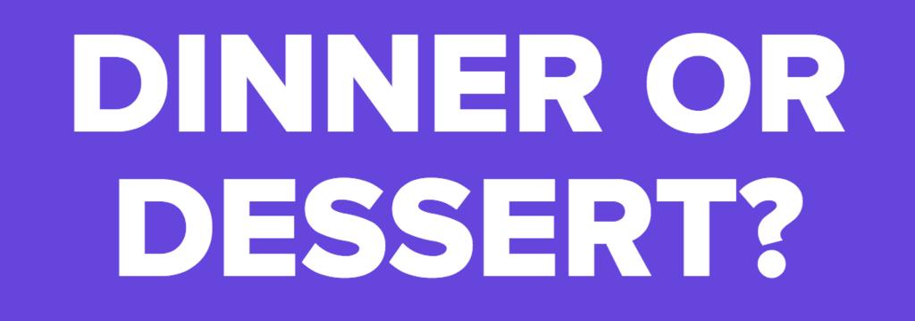 DINNER OR DESSERT?