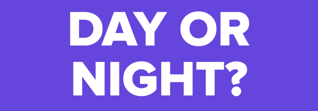 DAY OR NIGHT?