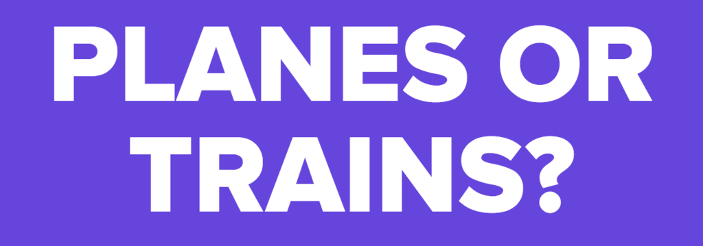 PLANES OR TRAINS?