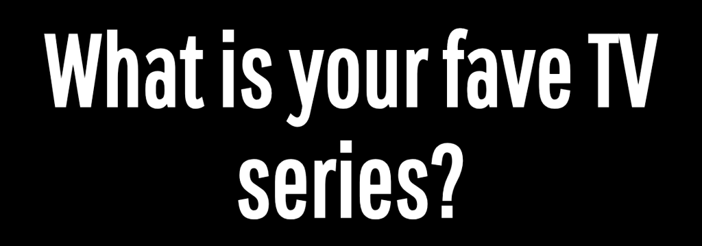 What is your fave TV series?