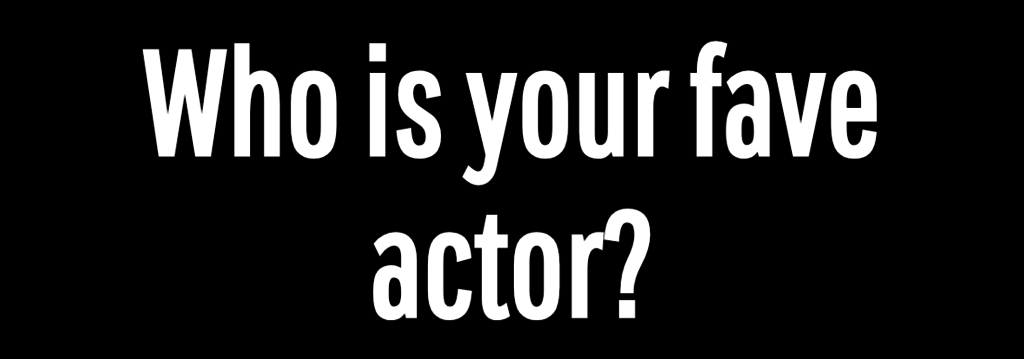 Who is your fave actor?