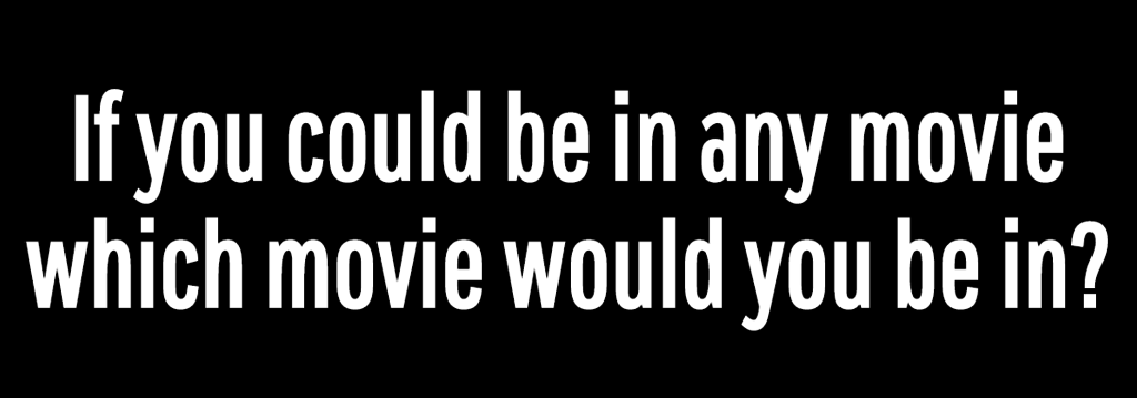 If you could be in any movie which movie would you be in?