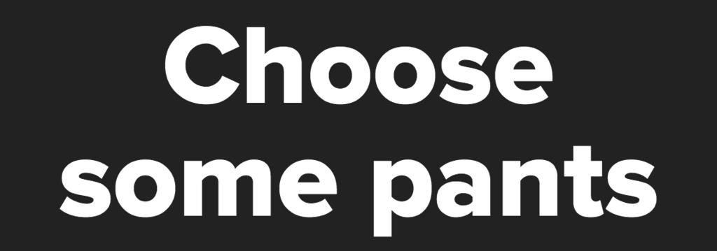 Choose some pants