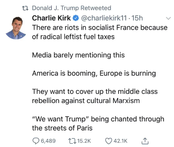 "Trump retweeted a false claim that said people were chanting ""We want Trump""  during the Yellow Vests protests in Paris. -  The closest BuzzFeed News came to finding a source for the claim was a video posted on Twitter, claiming to be from France, which got more than 17,000 retweets."