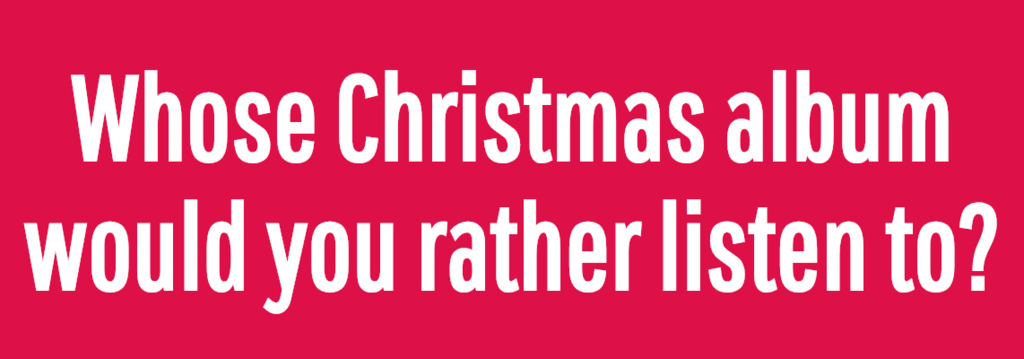Whose Christmas album would you rather listen to?