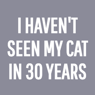 I HAVEN'T SEEN MY CAT IN 30 YEARS