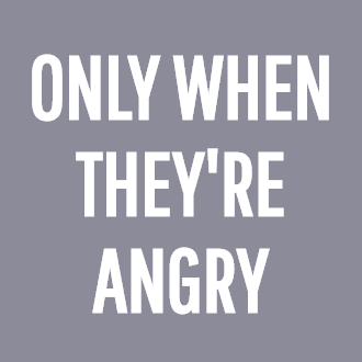 ONLY WHEN THEY'RE ANGRY