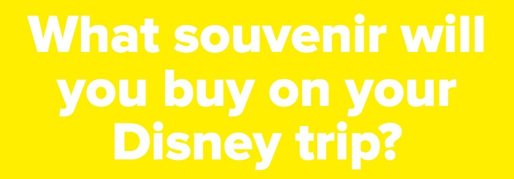 What souvenir will you buy on your Disney trip?