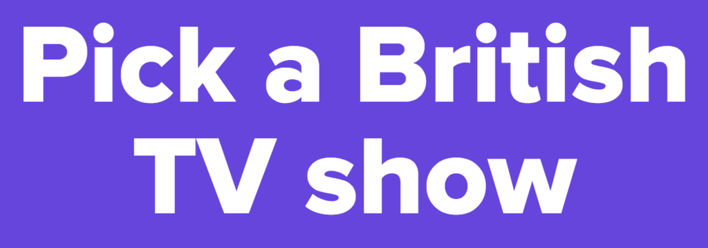 Pick a British TV show