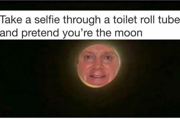 I Just Learned If You Take A Selfie Through A Toilet Paper Tube You'll Look Like The Moon And I've Never Felt More Alive