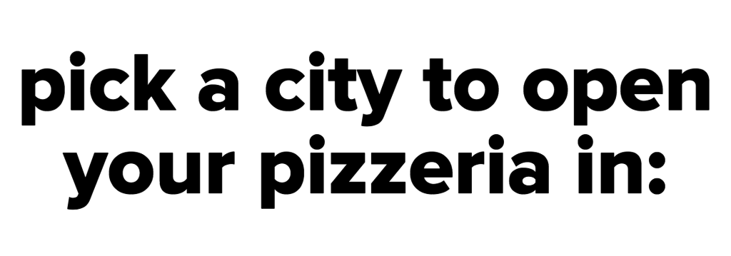 pick a city to open your pizzeria in: