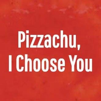 Pizzachu,<br />I Choose You<br />