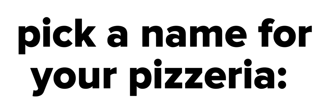 pick a name for your pizzeria:<br />