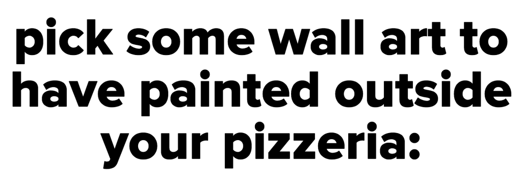 pick some wall art to have painted outside your pizzeria: