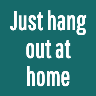 Just hang out at home
