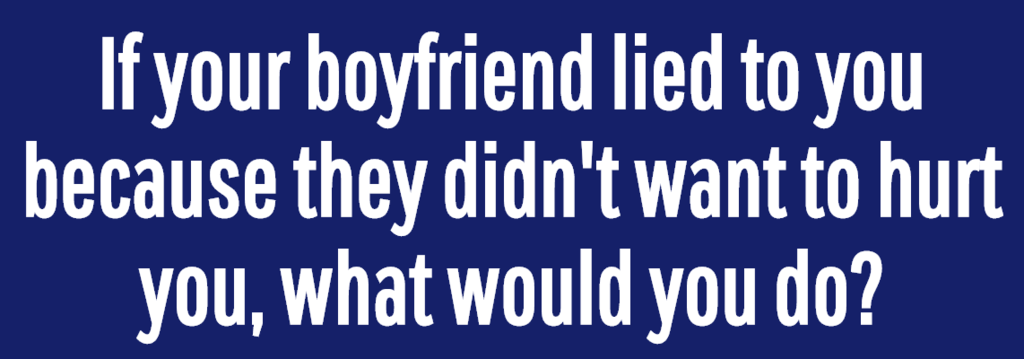 If your boyfriend lied to you because they didn't want to hurt you, what would you do?