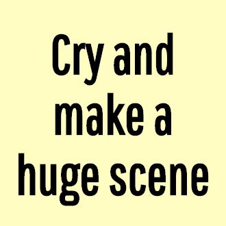 Cry and make a huge scene