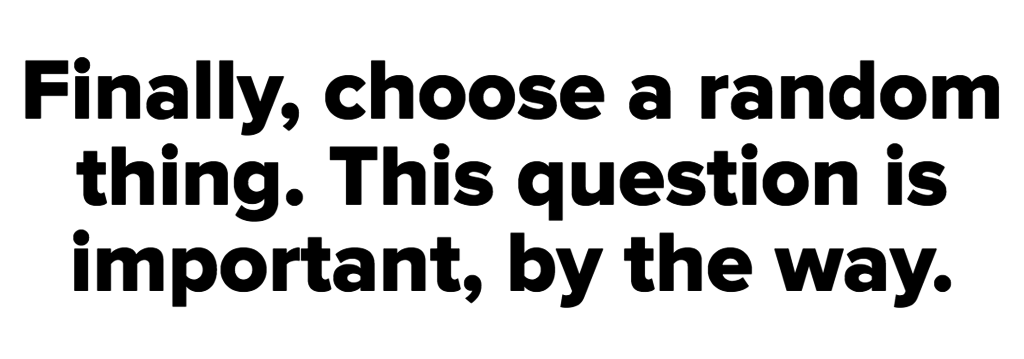 Finally, choose a random thing. This question is important, by the way.