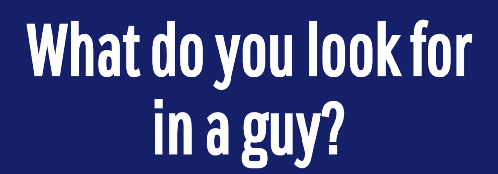 What do you look for in a guy?