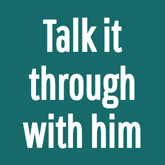 Talk it through with him