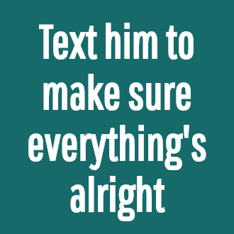 Text him to make sure everything's alright