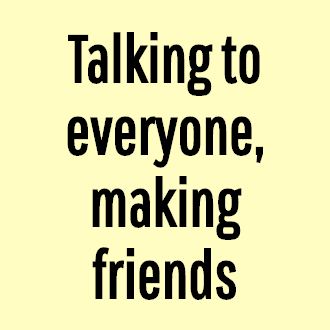 Talking to everyone, making friends