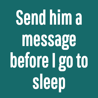 Send him a message before I go to sleep
