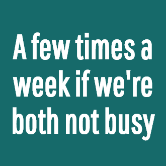 A few times a week if we're both not busy