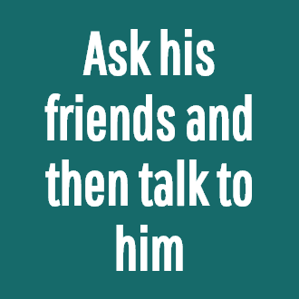 Ask his friends and then talk to him