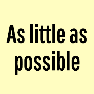 As little as possible