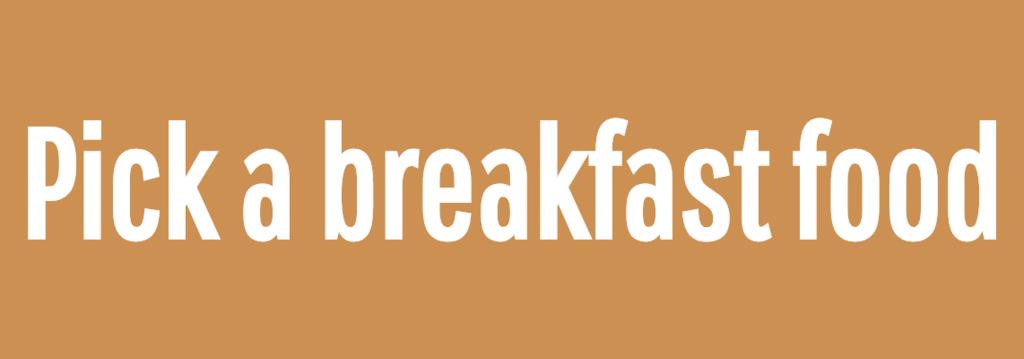 Pick a breakfast food