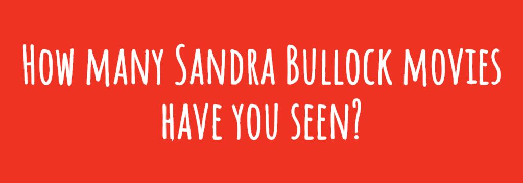 How many Sandra Bullock movies have you seen?