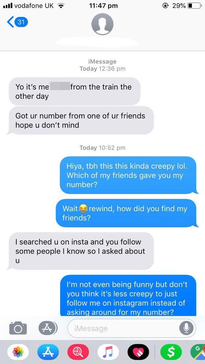 """""""– Ei, sou eu, do trem do outro dia. Consegui o seu número com um dos seus amigos, espero que não ligue.– Oi, para ser sincera isso é meio assustador hahah. Qual dos meus amigos te deu o meu número? Peraí, voltando, como você encontrou meus amigos?– Eu te procurei no Instagram e você segue algumas pessoas que eu conheço então perguntei sobre você– Não estou fazendo graça, você não acha que é menos assustador só me seguir no instagram em vez de ficar perguntando por aí sobre o meu número?""""A estudante afirmou: """"No trem, só tivemos uma conversa comum, sobre o clima e tal. Nunca tinha visto ele antes."""""""