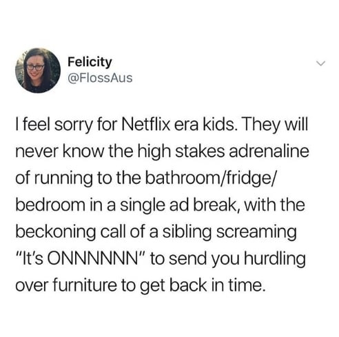 "Tweet reading, ""I feel sorry for Netflix kids. They will never know the high stakes of running to the bathroom in a single ad break with the beckoning call of sibling screaming 'It's on' to send you hurdling over furniture to get back in time"""