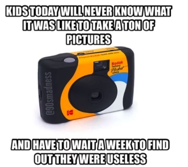"Meme reading, ""Kids today will never know what it was like to take tons of pictures and have to wait a week to find out they were useless"""