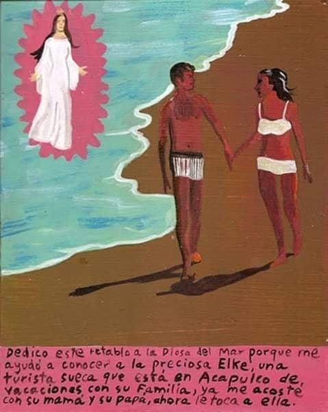 """""""Dedico este retablo a la Diosa del Mar porque me ayudó a conocer a la preciosa Elke, una turista sueca que está en Acapulco de vacaciones con su familia, ya me acosté con su mamá y su papá, ahora le toca a ella""""."""