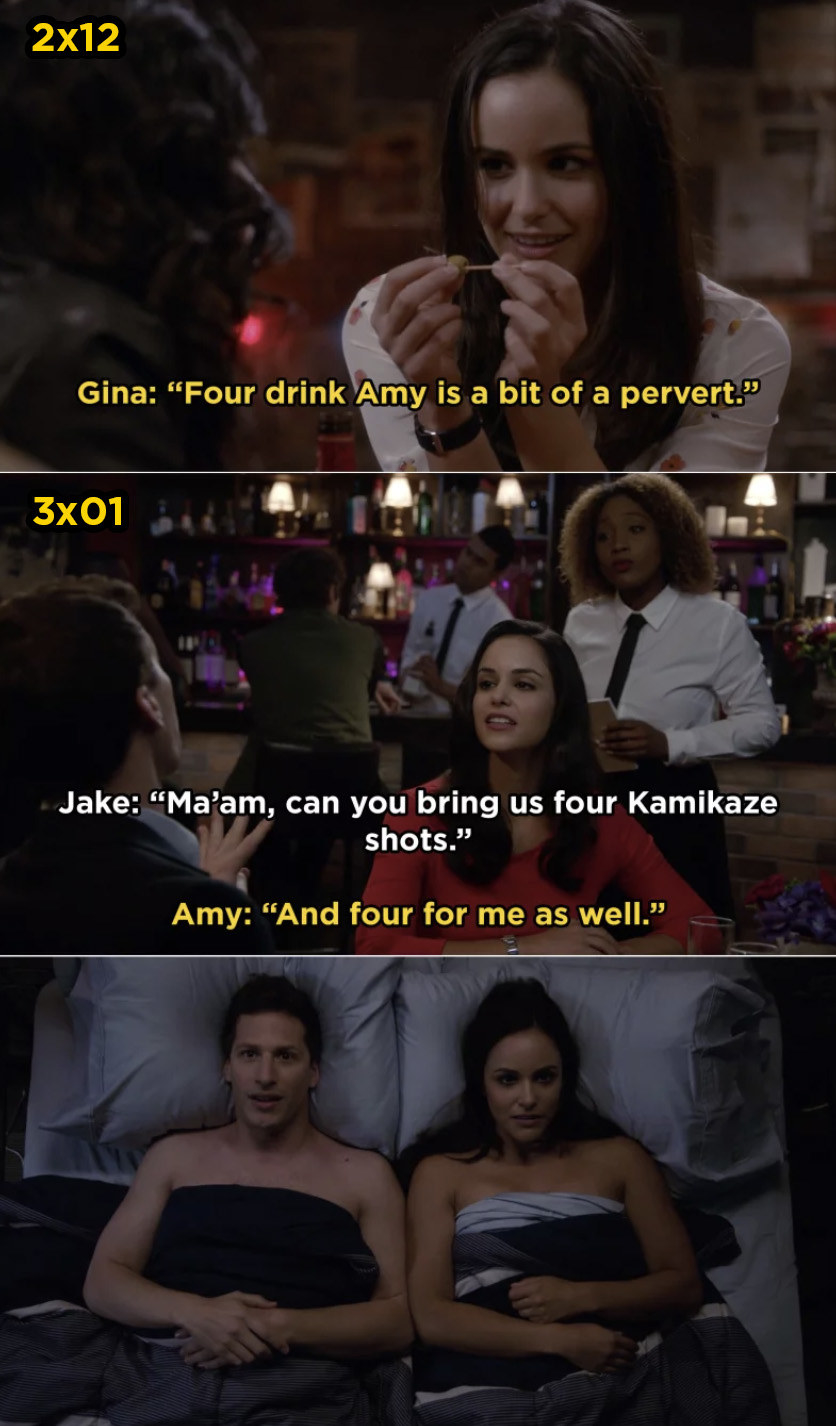 In Brooklyn Nine-Nine  , Gina reveals that after Amy has had four drinks, she becomes more sexual. Later, when Jake and Amy go on their first date, they both order four shots and end up sleeping together.