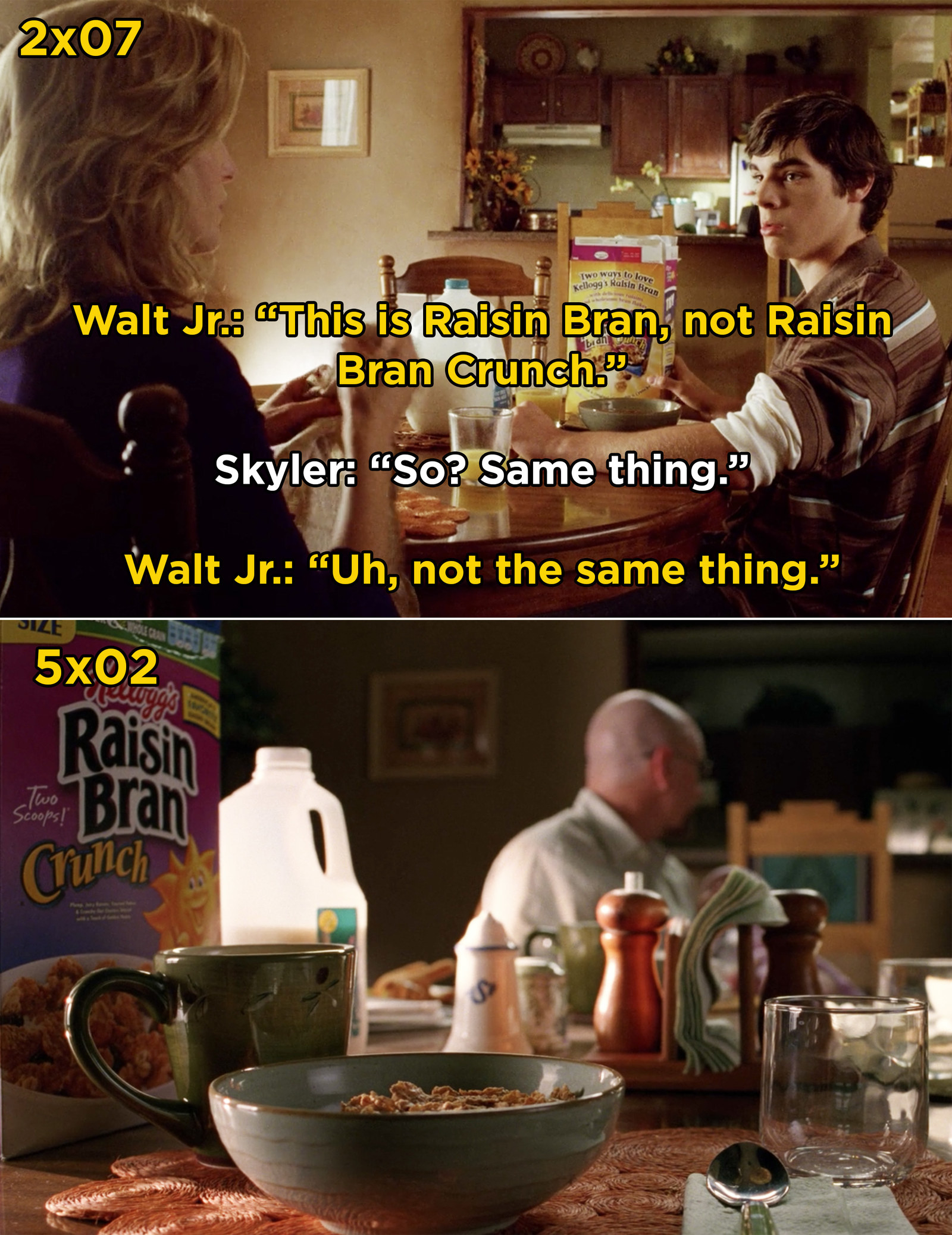 In Season 2 of  Breaking Bad , Walt Jr. scolds Skyler for buying Raisin Bran, not Raisin Bran Crunch. Later on, you can see that she bought the correct type of cereal.