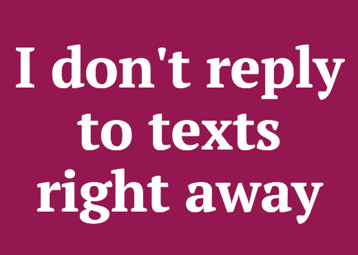 I don't reply to texts right away