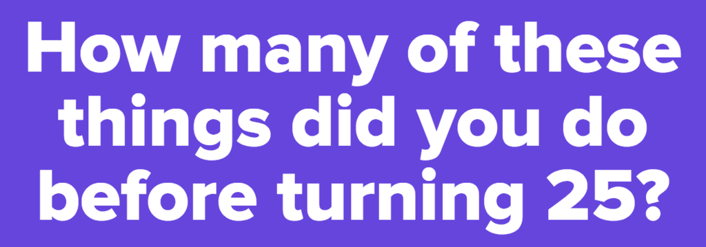 How many of these things did you do before turning 25?