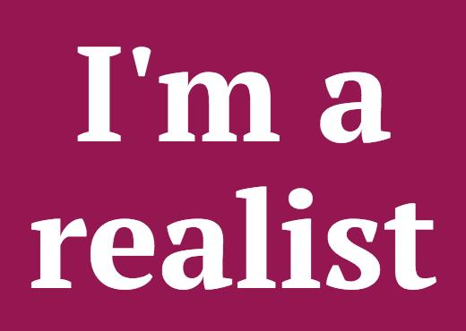 I'm a realist