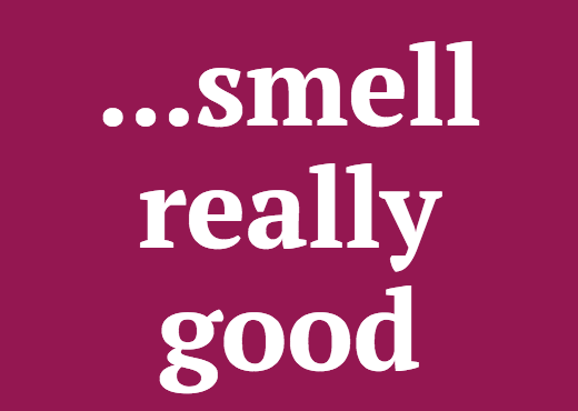 ...smell really good