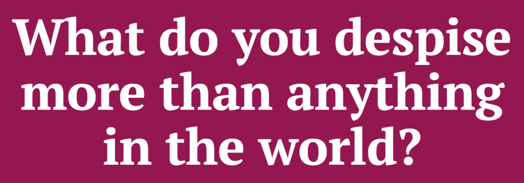 What do you despise more than anything in the world?