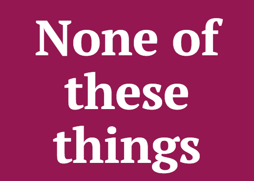 None of these things