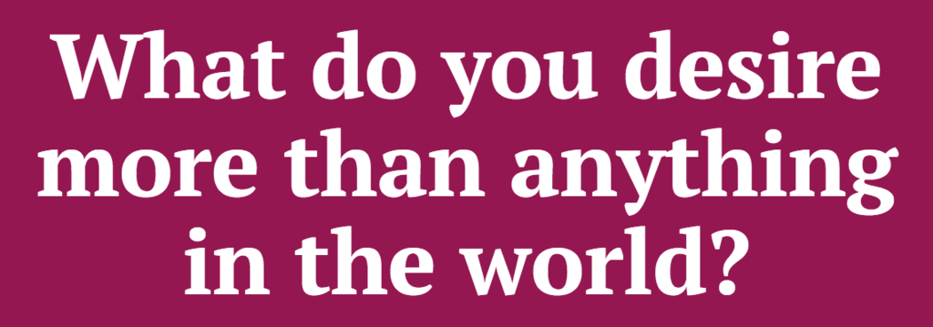 What do you desire more than anything in the world?