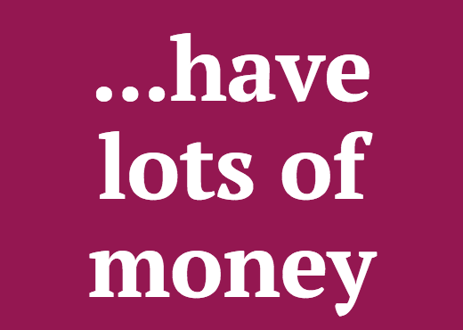 ...have lots of money