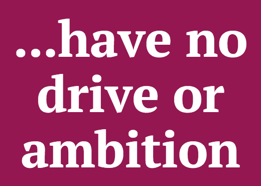 ...have no drive or ambition