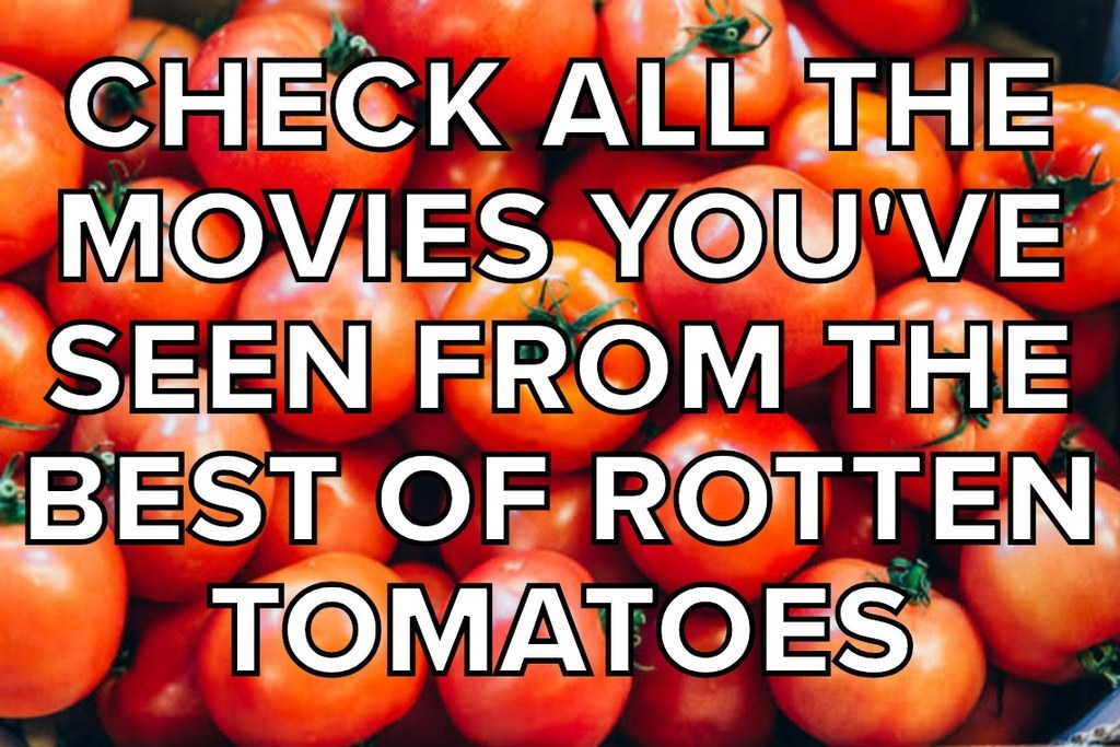 CHECK ALL THE MOVIES YOU'VE SEEN FROM THE BEST OF ROTTEN TOMATOES