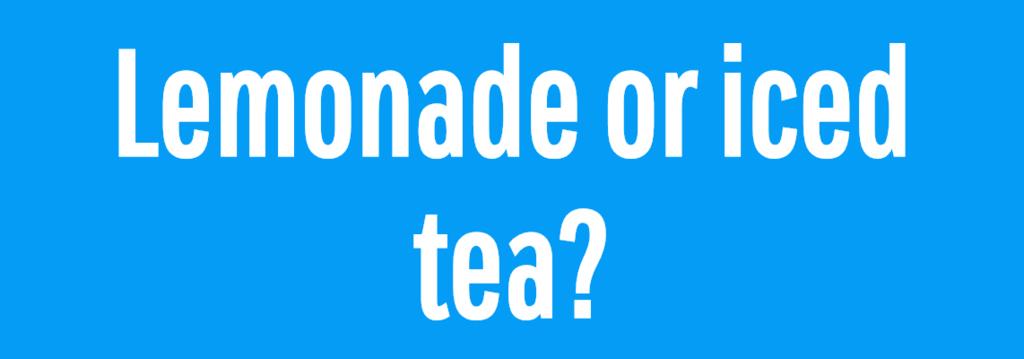 Lemonade or iced tea?